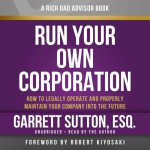 Rich Dad Advisors: Run Your Own Corporation: How to Legally Operate and Properly Maintain Your Company into the Future, Garrett Sutton