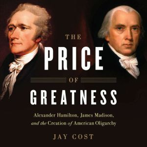 The Price of Greatness: Alexander Hamilton, James Madison, and the Creation of American Oligarchy, Jay Cost
