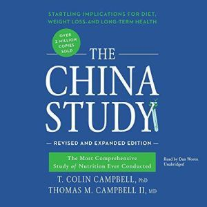 The China Study, Revised and Expanded Edition: The Most Comprehensive Study of Nutrition Ever Conducted and the Startling Implications for Diet, Weight Loss, and Long-Term Health, T. Colin Campbell, PhD; Thomas M. Campbell II, MD