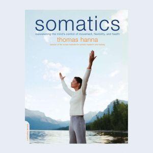 Somatics: Reawakening The Mind's Control Of Movement, Flexibility, And Health, Thomas Hanna