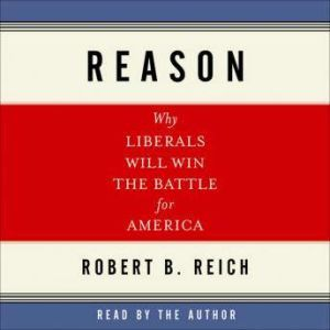 Reason: Why Liberals Will Win the Battle for America, Robert Reich