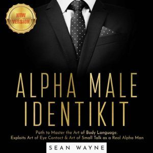 ALPHA MALE IDENTIKIT: Path to Master the Art of Body Language. Exploits Art of Eye Contact & Art of Small Talk as a Real Alpha Man. NEW VERSION, SEAN WAYNE