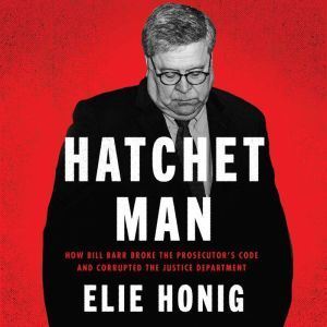 Hatchet Man How Bill Barr Broke the Prosecutor's Code and Corrupted the Justice Department, Elie Honig