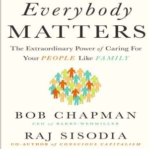 Everybody Matters The Extraordinary Power of Caring for Your People Like Family, Bob Chapman