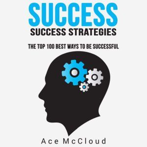 Success: Success Strategies: The Top 100 Best Ways To Be Successful, Ace McCloud