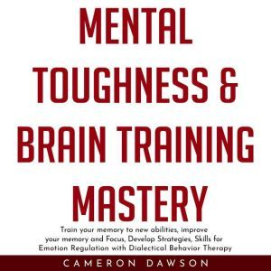 MENTAL TOUGHNESS & BRAIN TRAINING MASTERY : Train your memory to new abilities, improve your memory and Focus, Develop Strategies, Skills for Emotion Regulation with Dialectical Behavior Therapy, Cameron Dawson