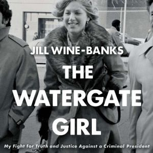 The Watergate Girl My Fight for Truth and Justice Against a Criminal President, Jill Wine-Banks