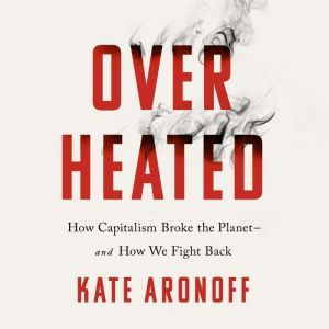 Overheated: How Capitalism Broke the Planet--And How We Fight Back, Kate Aronoff
