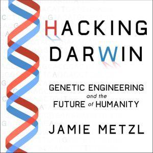 Hacking Darwin Genetic Engineering and the Future of Humanity, Jamie Metzl