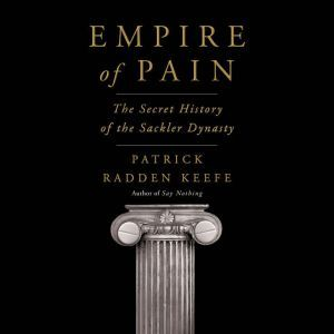 Empire of Pain The Secret History of the Sackler Dynasty, Patrick Radden Keefe