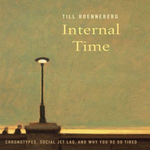 Internal Time: Chronotypes, Social Jet Lag, and Why You're So Tired, Till Roenneberg