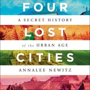 Four Lost Cities A Secret History of the Urban Age, Annalee Newitz
