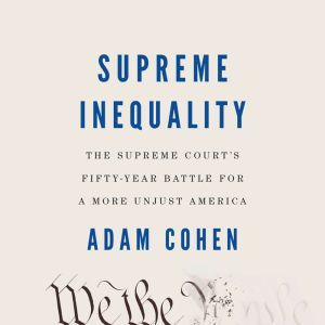 Supreme Inequality The Supreme Court's Fifty-Year Battle for a More Unjust America, Adam Cohen
