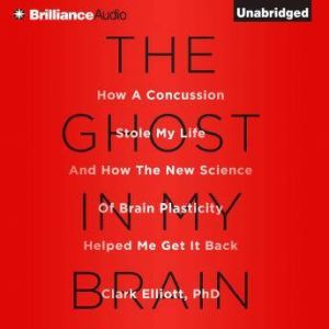 The Ghost in My Brain How a Concussion Stole My Life and How the New Science of Brain Plasticity Helped Me Get It Back, Clark Elliott, Ph.D.