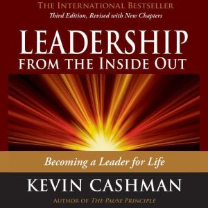 Leadership from the Inside Out: Becoming a Leader for Life, Kevin Cashman