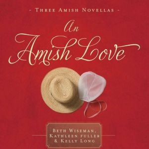 An Amish Love: Healing Hearts/What the Heart Sees/A Marriage of the Heart, Beth Wiseman