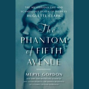 The Phantom of Fifth Avenue: The Mysterious Life and Scandalous Death of Heiress Huguette Clark, Meryl Gordon