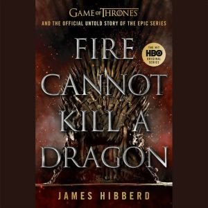 Fire Cannot Kill a Dragon: Game of Thrones and the Official Untold Story of the Epic Series, James Hibberd