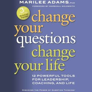 Change Your Questions, Change Your Life: 12 Powerful Tools for Leadership, Coaching, and Life, Marilee G. Adams  Ph.D.