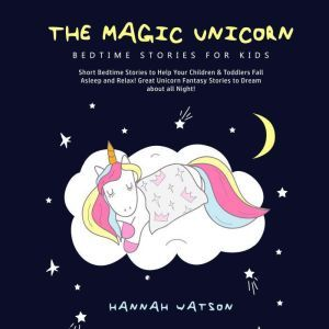 The Magic Unicorn – Bed Time Stories for Kids: Short Bedtime Stories to Help Your Children & Toddlers Fall Asleep and Relax! Great Unicorn Fantasy Stories to Dream about all Night! , Hannah Watson