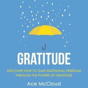 Gratitude: Discover How To Gain Emotional Freedom Through The Power Of Gratitude, Ace McCloud