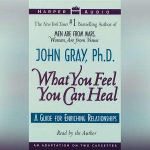 What You Feel You Can Heal, John Gray