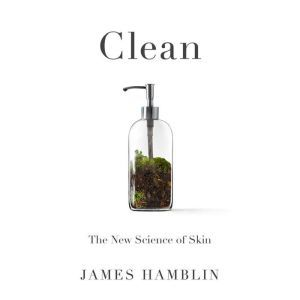 Clean The New Science of Skin, James Hamblin