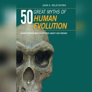 50 Great Myths Human Evolution: Understanding Misconceptions about Our Origins, John H. Relethford