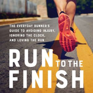 Run to the Finish The Everyday Runner's Guide to Avoiding Injury, Ignoring the Clock, and Loving the Run, Amanda Brooks