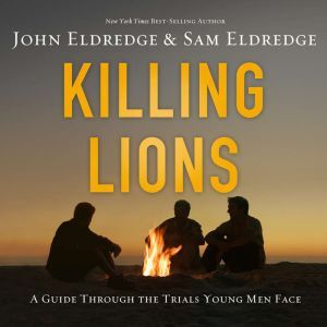 Killing Lions A Guide Through the Trials Young Men Face, John Eldredge