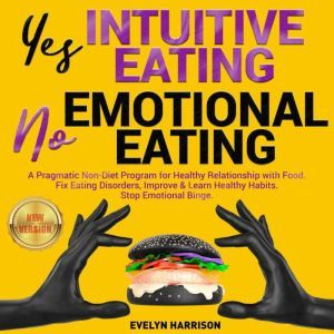 Yes INTUITIVE EATING | No EMOTIONAL EATING: A Pragmatic Non-Diet Program for Healthy Relationship with Food. Fix Eating Disorders, Improve & Learn Healthy Habits. Stop Emotional Binge. NEW VERSION, EVELYN HARRISON