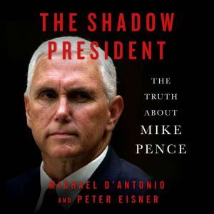 The Shadow President: The Truth About Mike Pence, Michael D'Antonio
