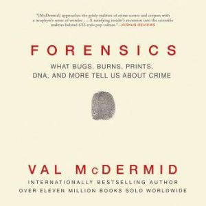 Forensics What Bugs, Burns, Prints, DNA, and More Tell Us about Crime, Val McDermin