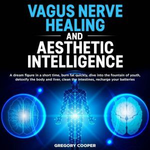 VAGUS NERVE HEALING and Aesthetic Intelligence: A dream figure in a short time, burn fat quickly, dive into the fountain of youth, detoxify the body and liver, clean the intestines, recharge your batteries, Gregory Cooper