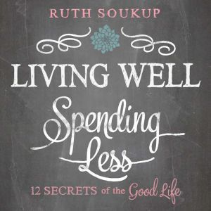 Living Well, Spending Less 12 Secrets of the Good Life, Ruth Soukup