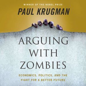Arguing with Zombies Economics, Politics, and the Fight for a Better Future, Paul Krugman