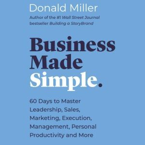 Business Made Simple 60 Days to Master Leadership, Sales, Marketing, Execution and More, Donald Miller