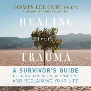 Healing from Trauma A Survivor's Guide to Understanding Your Symptoms and Reclaiming Your Life, Jasmin Lee Cori