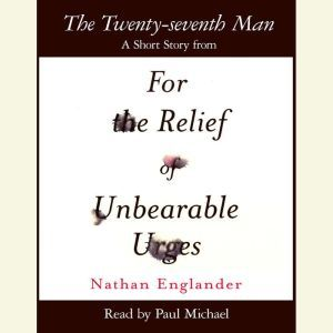 The Twenty-seventh Man: A Short Story from For the Relief of Unbearable Urges, Nathan Englander