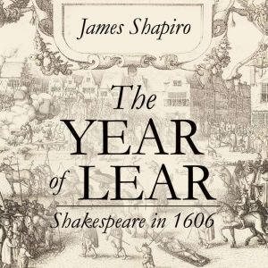 The Year of Lear: Shakespeare in 1606, James Shapiro