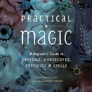 Practical Magic: A Beginner's Guide to Crystals, Horoscopes, Psychics, and Spells, Nikki Van De Car