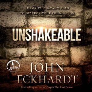 Unshakeable: Dismantling Satan's Plan to Destroy Your Foundation, John Eckhardt
