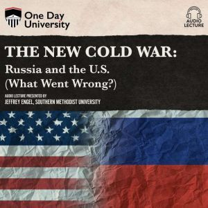 New Cold War, The: Russia and the U.S. (What Went Wrong?), Jeffrey Engel