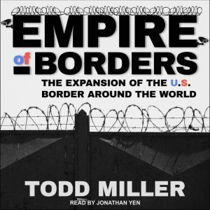 Empire of Borders: How the US is Exporting its Border Around the World, Todd Miller