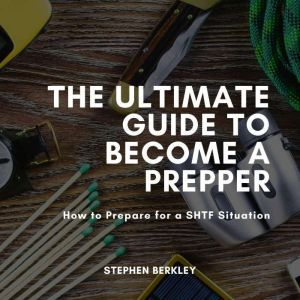 Ultimate Guide to Become a Prepper, The: How to Prepare for a SHTF Situation, Stephen Berkley