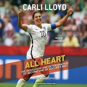 All Heart: My Dedication and Determination to Become One of Soccer's Best, Carli Lloyd