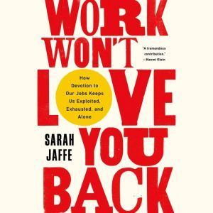 Work Won't Love You Back How Devotion to Our Jobs Keeps Us Exploited, Exhausted, and Alone, Sarah Jaffe