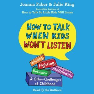 How To Talk When Kids Won't Listen: Whining, Fighting, Meltdowns, Defiance, and Other Challenges of Childhood, Joanna Faber