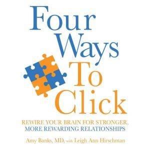 Four Ways to Click: Rewire Your Brain for Stronger, More Rewarding Relationships, Amy Banks