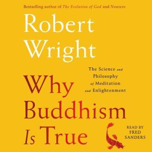 Why Buddhism is True: The Science and Philosophy of Enlightenment, Robert Wright